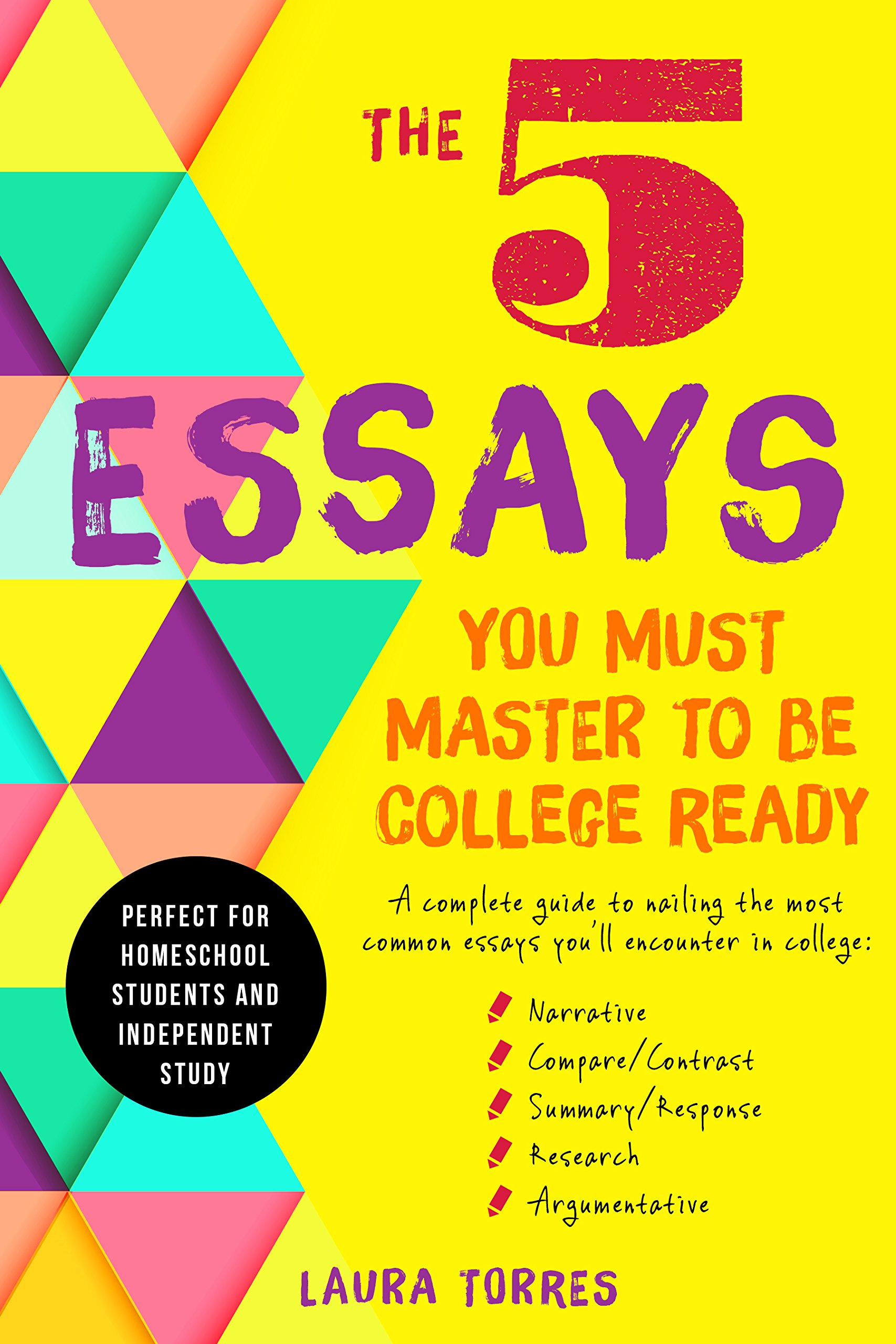 5 Essays You Must Master To Be College Ready: A Complete Guide to Nailing the Most Common Essays You'll Encounter In College