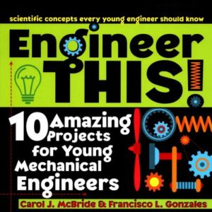 Engineer This!: 10 Amazing Projects for Young Mechanical Engineers