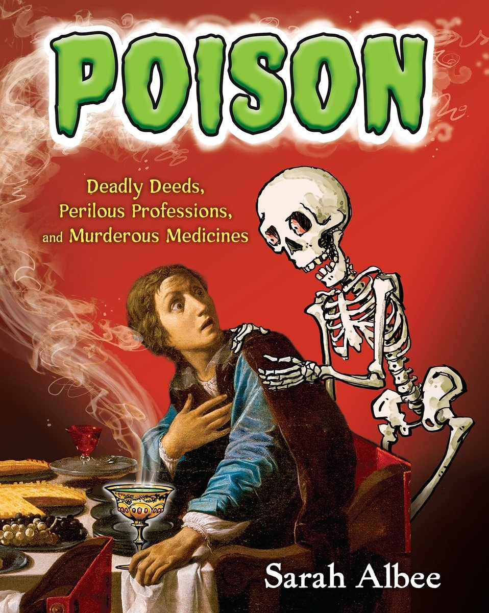 Poison: Deadly Deeds, Perilous Professions, and Murderous Medicines
